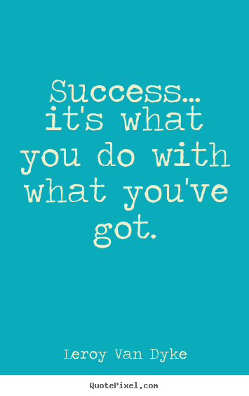 Success... it's what you do with what you've got. Leroy Van Dyke top success quotes