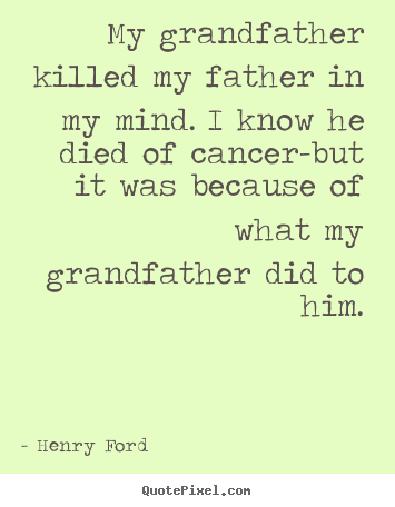 My grandfather killed my father in my mind. i know he died.. Henry Ford popular success quotes