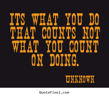 Quotes about success - Its what you do that counts not what you count on doing.