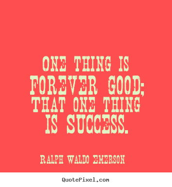 One thing is forever good; that one thing is success. Ralph Waldo Emerson good success quotes
