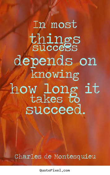 In most things success depends on knowing how long it takes to succeed. Charles De Montesquieu good success quote