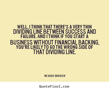 Richard Branson poster quotes - Well, i think that there's a very thin dividing line between success.. - Success sayings