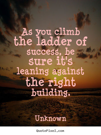 Quotes about success - As you climb the ladder of success, be sure it's leaning..