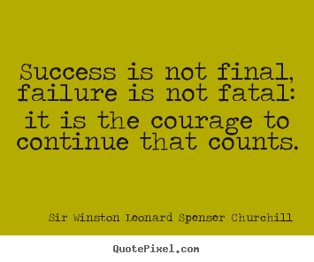 Quotes about success - Success is not final, failure is not fatal: it is the courage to continue..