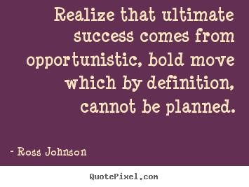 Quotes about success - Realize that ultimate success comes from opportunistic,..