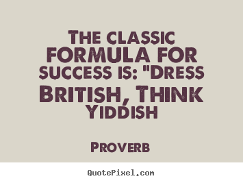"Proverb photo quotes - The classic formula for success is: ""dress british,.. - Success quotes"