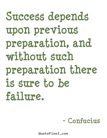 Success depends upon previous preparation, and without such preparation.. Confucius greatest success quote