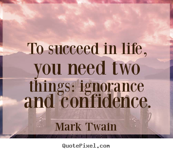 Success quotes - To succeed in life, you need two things: ignorance and..