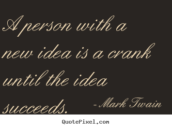 Success quote - A person with a new idea is a crank until the idea..