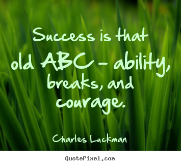 How to design picture quotes about success - Success is that old abc - ability, breaks, and courage.