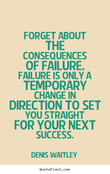 Denis Waitley picture quotes - Forget about the consequences of failure. failure is only a temporary.. - Success quotes