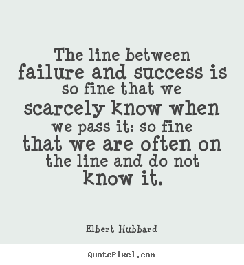 Quotes about success - The line between failure and success is so..