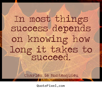 In most things success depends on knowing how long it takes to succeed. Charles De Montesquieu popular success quotes