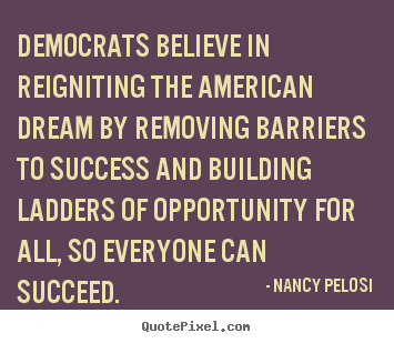 Democrats believe in reigniting the american dream.. Nancy Pelosi famous success quotes