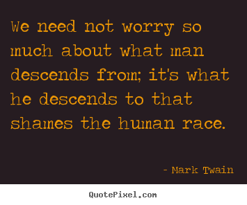 Customize picture quotes about success - We need not worry so much about what man descends from;..