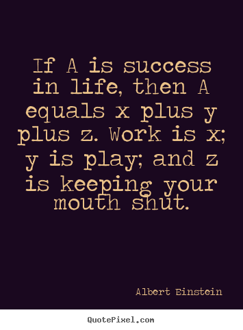 Design custom picture quotes about success - If a is success in life, then a equals x plus y plus z. work is..
