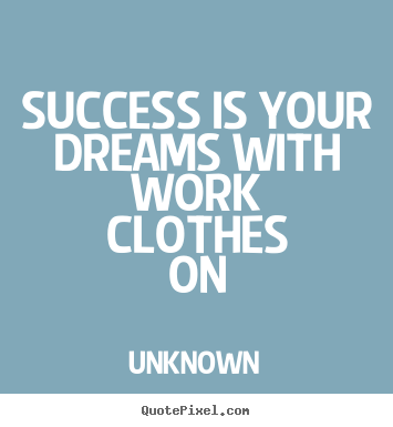 Design custom picture quotes about success - Success is your dreams with work clothes on