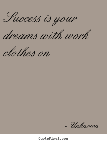 Success quote - Success is your dreams with work clothes on