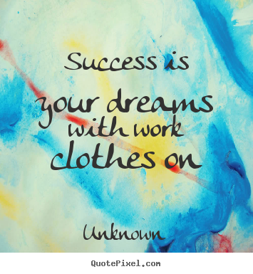 Unknown image quotes - Success is your dreams with work clothes on - Success quotes