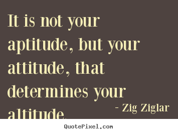 Quotes about success - It is not your aptitude, but your attitude, that..