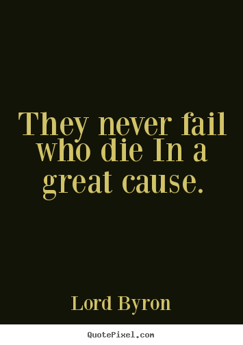 They never fail who die in a great cause. Lord Byron greatest success quote
