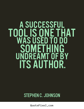 A successful tool is one that was used to do something.. Stephen C. Johnson  success quote