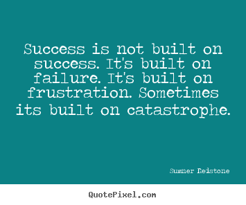 Quotes about success - Success is not built on success. it's built..