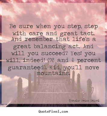 Theodor Seuss Geisel picture quotes - Be sure when you step, step with care and great tact. and remember.. - Success quote