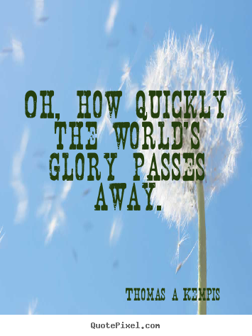 Quote about success - Oh, how quickly the world's glory passes away.
