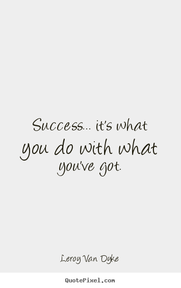 Success quote - Success... it's what you do with what you've got.