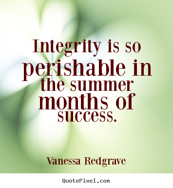 Quotes about success - Integrity is so perishable in the summer months of success.