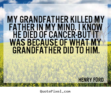 Make picture quote about success - My grandfather killed my father in my mind. i know he died of cancer-but..