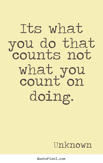 Sayings about success - Its what you do that counts not what you count on doing.