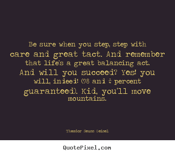 Success quotes - Be sure when you step, step with care and great..