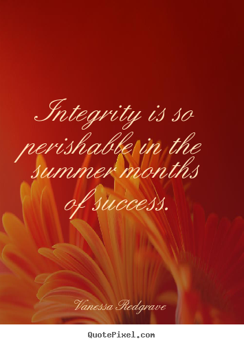 Integrity is so perishable in the summer months of success. Vanessa Redgrave top success quotes