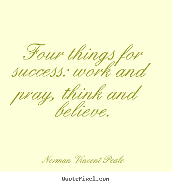 Four things for success: work and pray, think and believe. Norman Vincent Peale popular success quotes