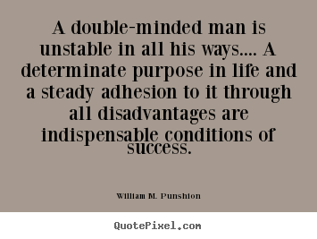 A double-minded man is unstable in all his ways.... a determinate.. William M. Punshion popular success sayings