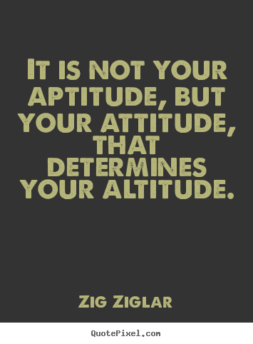 It is not your aptitude, but your attitude,.. Zig Ziglar  success quote